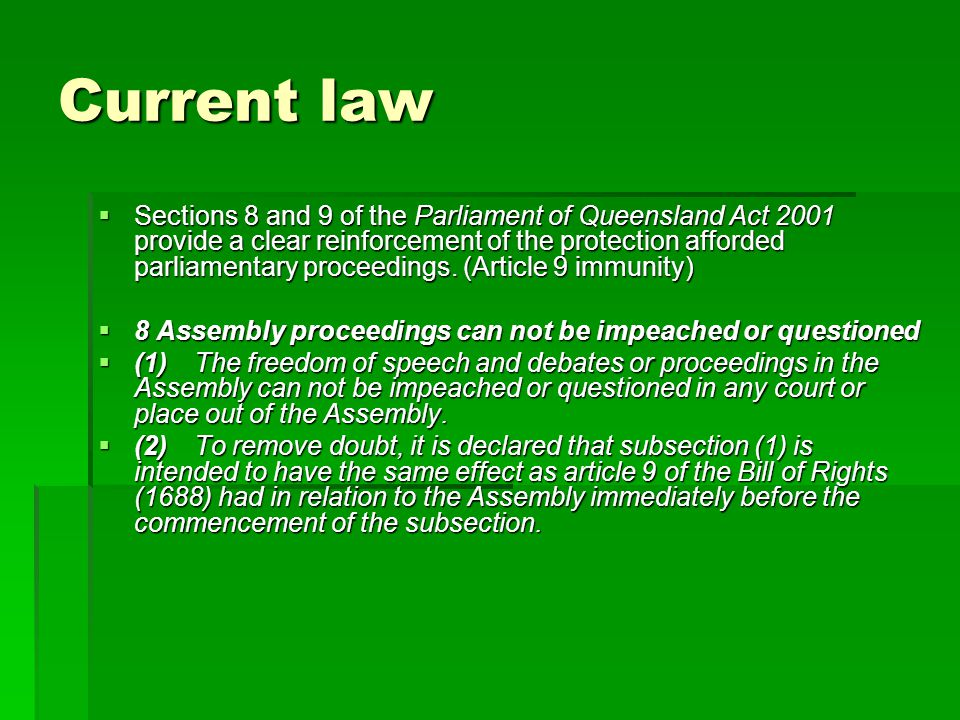 Current law  Sections 8 and 9 of the Parliament of Queensland Act 2001 provide a clear reinforcement of the protection afforded parliamentary proceedings.