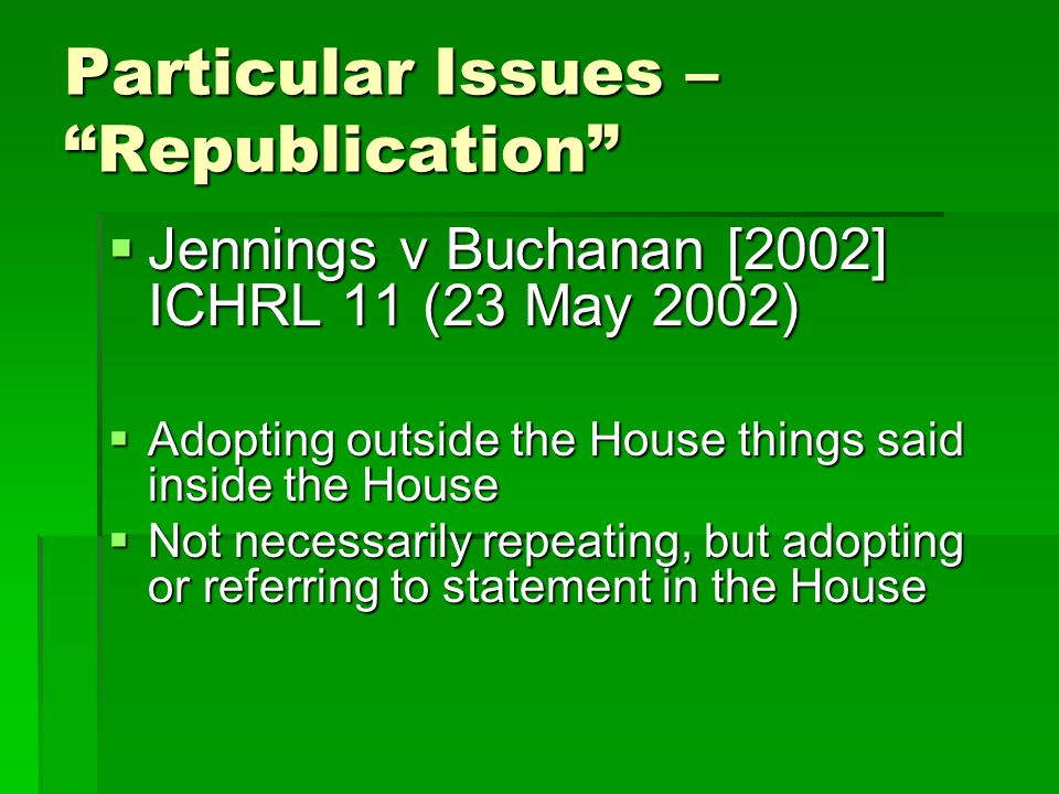 Particular Issues – Republication  Jennings v Buchanan [2002] ICHRL 11 (23 May 2002)  Adopting outside the House things said inside the House  Not necessarily repeating, but adopting or referring to statement in the House