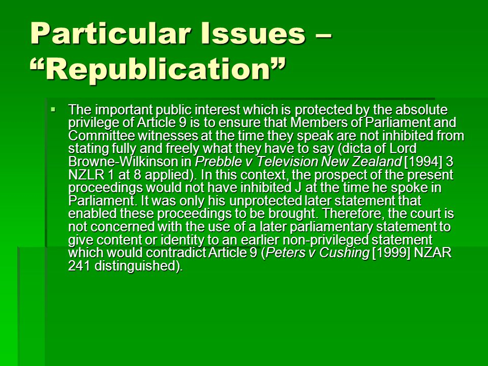 Particular Issues – Republication  The important public interest which is protected by the absolute privilege of Article 9 is to ensure that Members of Parliament and Committee witnesses at the time they speak are not inhibited from stating fully and freely what they have to say (dicta of Lord Browne-Wilkinson in Prebble v Television New Zealand [1994] 3 NZLR 1 at 8 applied).