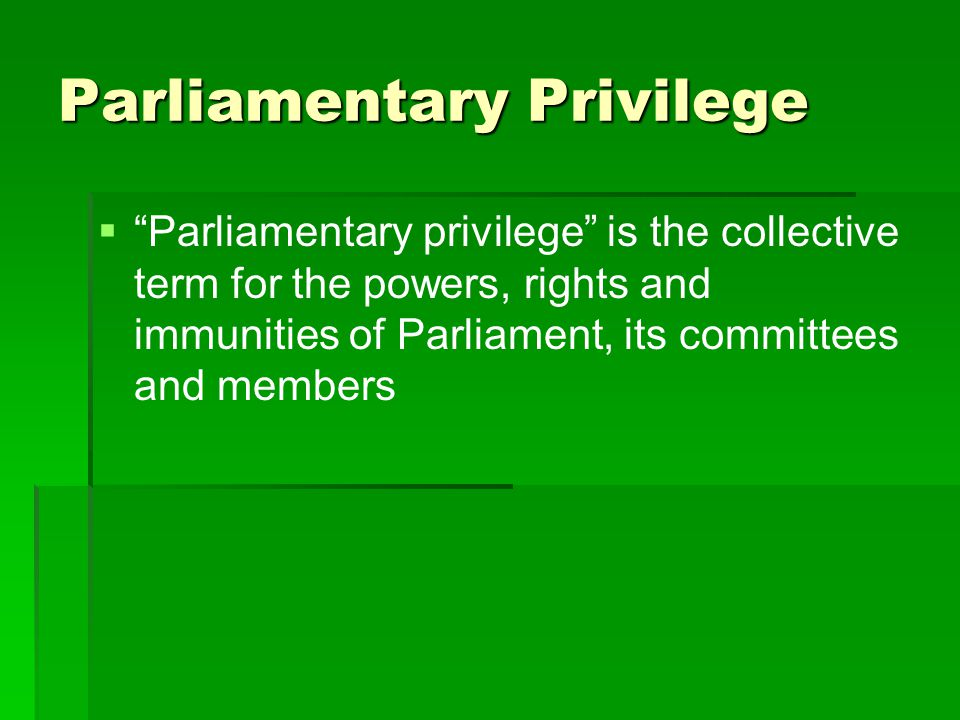 Parliamentary Privilege   Powers include:   Control own proceedings   Conduct inquiries (House or Committee) and general investigative powers (summon persons, paper and things, hold hearings etc.)   Punish for contempt (including discipline own members)