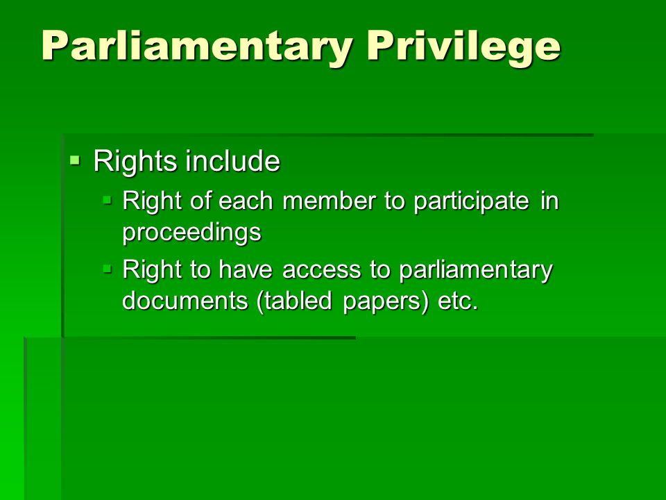 Parliamentary Privilege  Immunities include:  Freedom of speech  Freedom from arrest (virtually now defunct)  Exemption from jury service and attendance at court when House sitting  Service of process on precinct