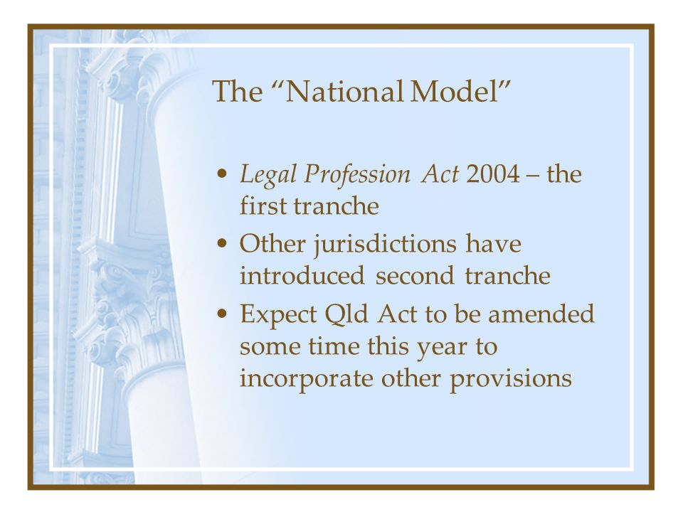 The National Model Legal Profession Act 2004 – the first tranche Other jurisdictions have introduced second tranche Expect Qld Act to be amended some time this year to incorporate other provisions