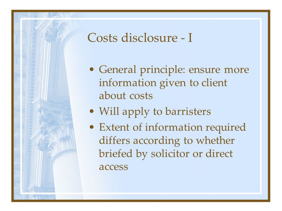 Costs disclosure - I General principle: ensure more information given to client about costs Will apply to barristers Extent of information required differs according to whether briefed by solicitor or direct access