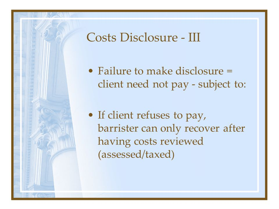 Costs Disclosure - III Failure to make disclosure = client need not pay - subject to: If client refuses to pay, barrister can only recover after having costs reviewed (assessed/taxed)