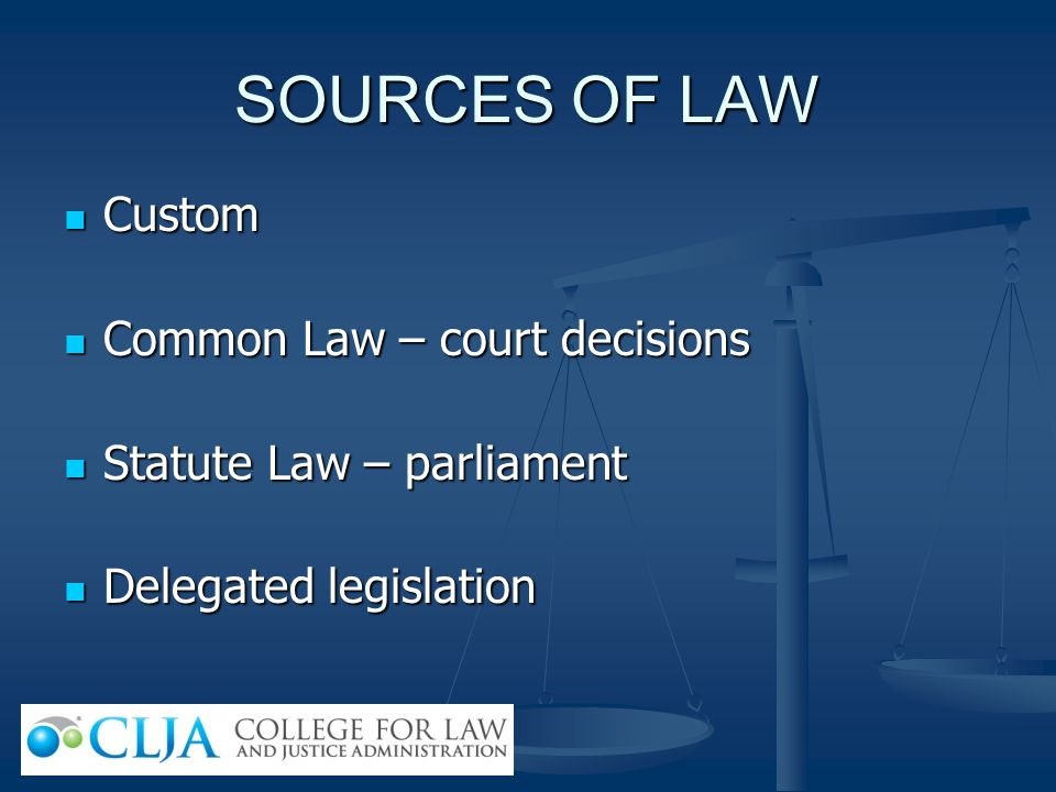 SOURCES OF LAW Custom Custom Common Law – court decisions Common Law – court decisions Statute Law – parliament Statute Law – parliament Delegated leg