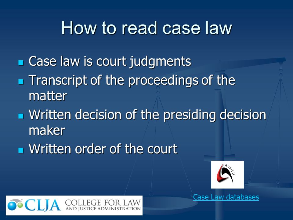 How to read case law Case law is court judgments Case law is court judgments Transcript of the proceedings of the matter Transcript of the proceedings