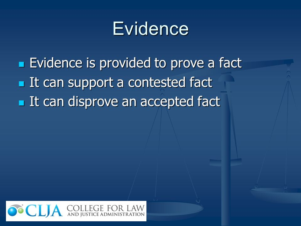 Evidence Evidence is provided to prove a fact Evidence is provided to prove a fact It can support a contested fact It can support a contested fact It