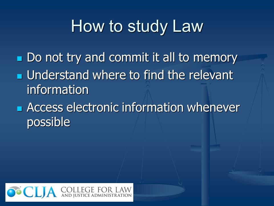 How to study Law Do not try and commit it all to memory Do not try and commit it all to memory Understand where to find the relevant information Under