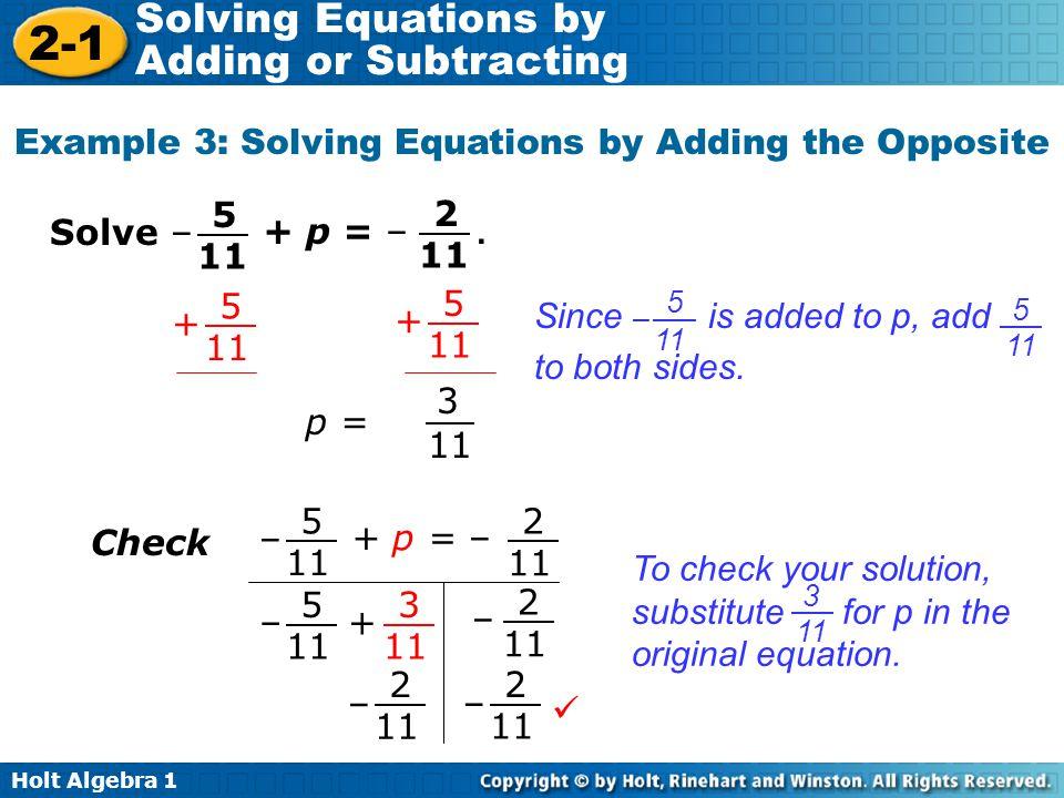 Holt Algebra 1 2-1 Solving Equations by Adding or Subtracting Example 3: Solving Equations by Adding the Opposite p = 3 11 + 5 + 5 Solve –+ p = –. 2 1