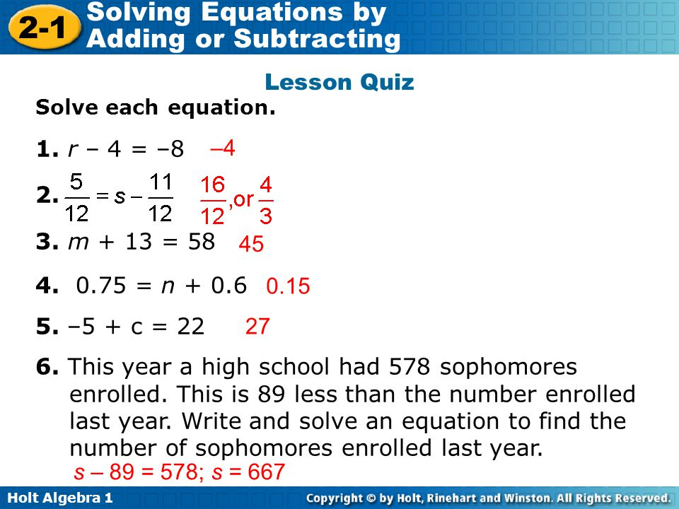 Holt Algebra 1 2-1 Solving Equations by Adding or Subtracting Lesson Quiz Solve each equation. 1. r – 4 = –8 2. 3. m + 13 = 58 4. 0.75 = n + 0.6 5. –5