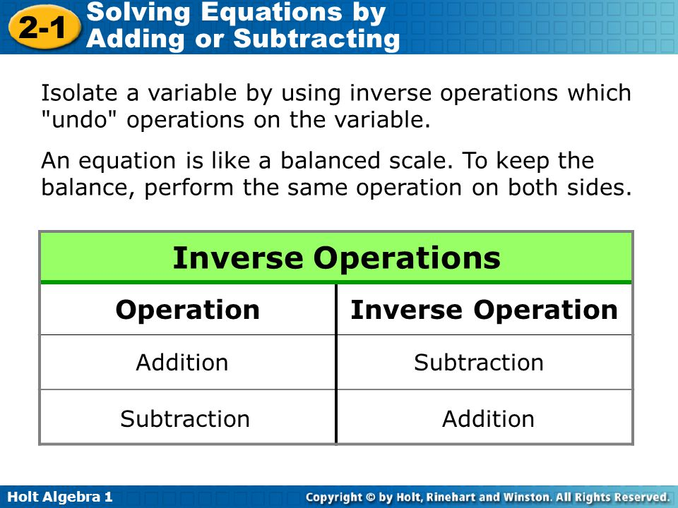 Holt Algebra 1 2-1 Solving Equations by Adding or Subtracting Inverse Operations OperationInverse Operation AdditionSubtraction Addition Isolate a var