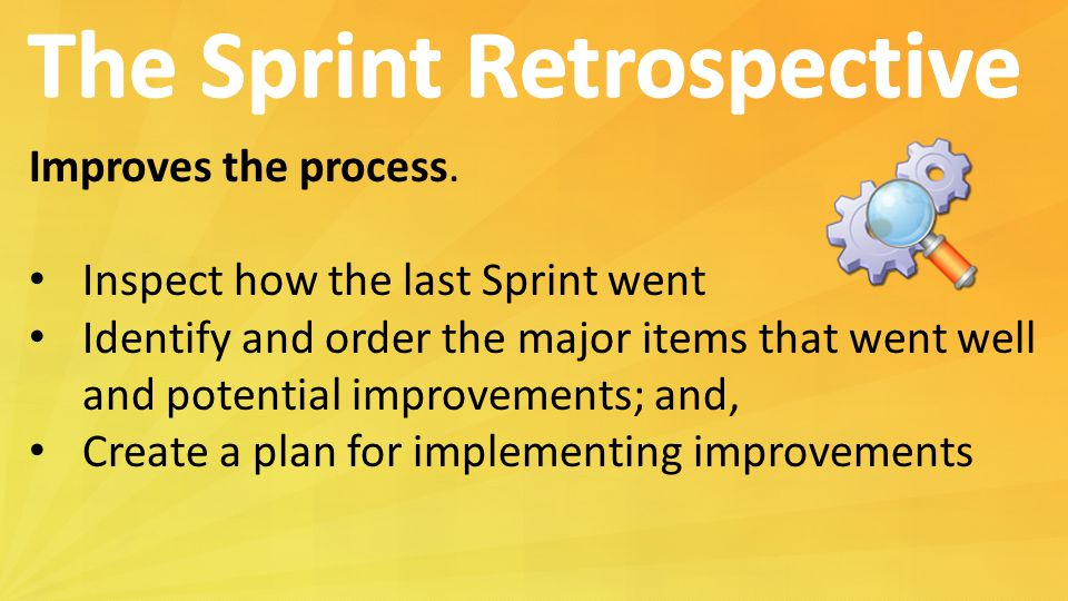 Improves the process. Inspect how the last Sprint went Identify and order the major items that went well and potential improvements; and, Create a pla