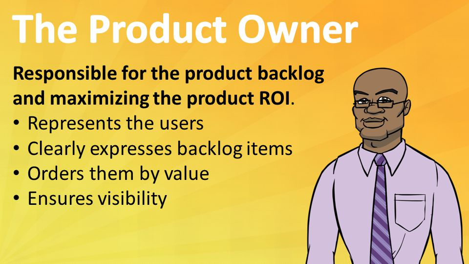 Responsible for the product backlog and maximizing the product ROI.