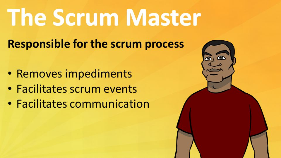 Responsible for the scrum process Removes impediments Facilitates scrum events Facilitates communication