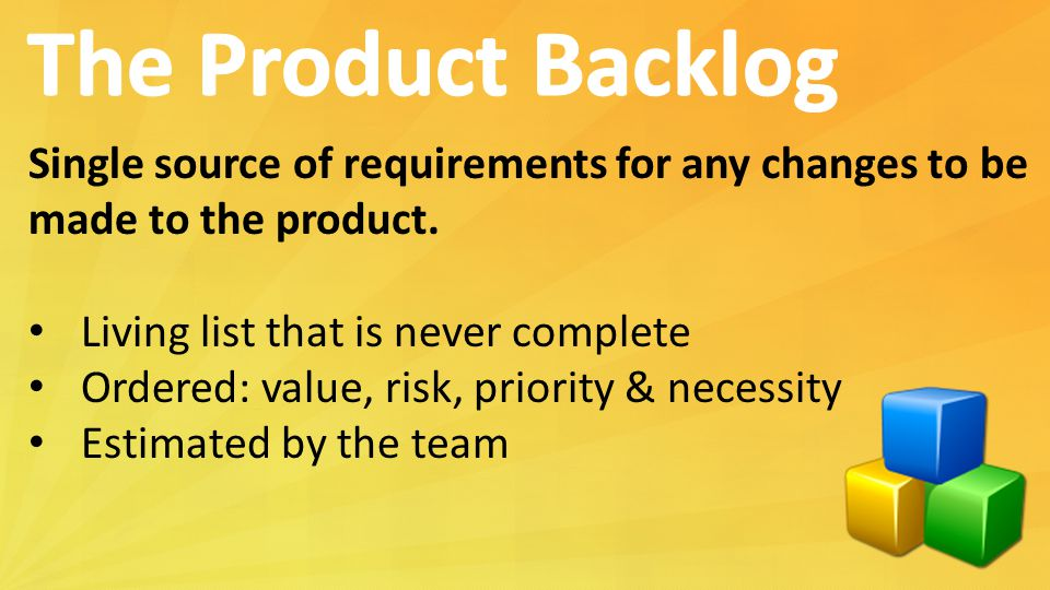 Single source of requirements for any changes to be made to the product. Living list that is never complete Ordered: value, risk, priority & necessity