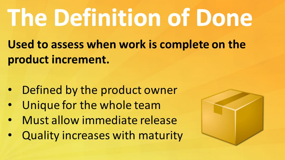 Used to assess when work is complete on the product increment. Defined by the product owner Unique for the whole team Must allow immediate release Qua