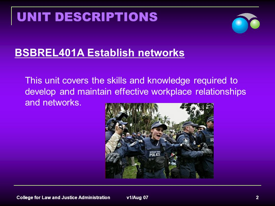 College for Law and Justice Administration v1/Aug 07 2 UNIT DESCRIPTIONS BSBREL401A Establish networks This unit covers the skills and knowledge requi
