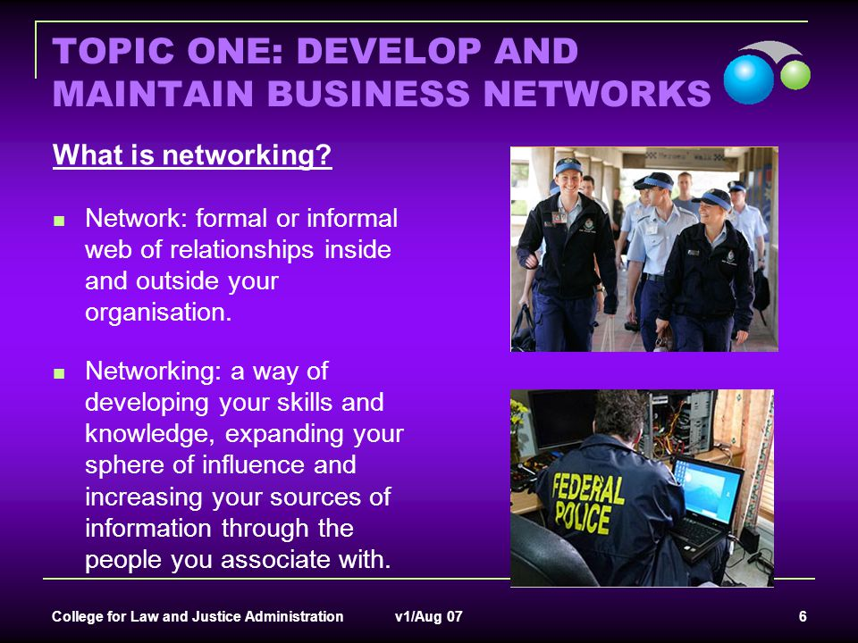 College for Law and Justice Administration v1/Aug 07 7 TOPIC ONE: DEVELOP AND MAINTAIN BUSINESS NETWORKS Why network.