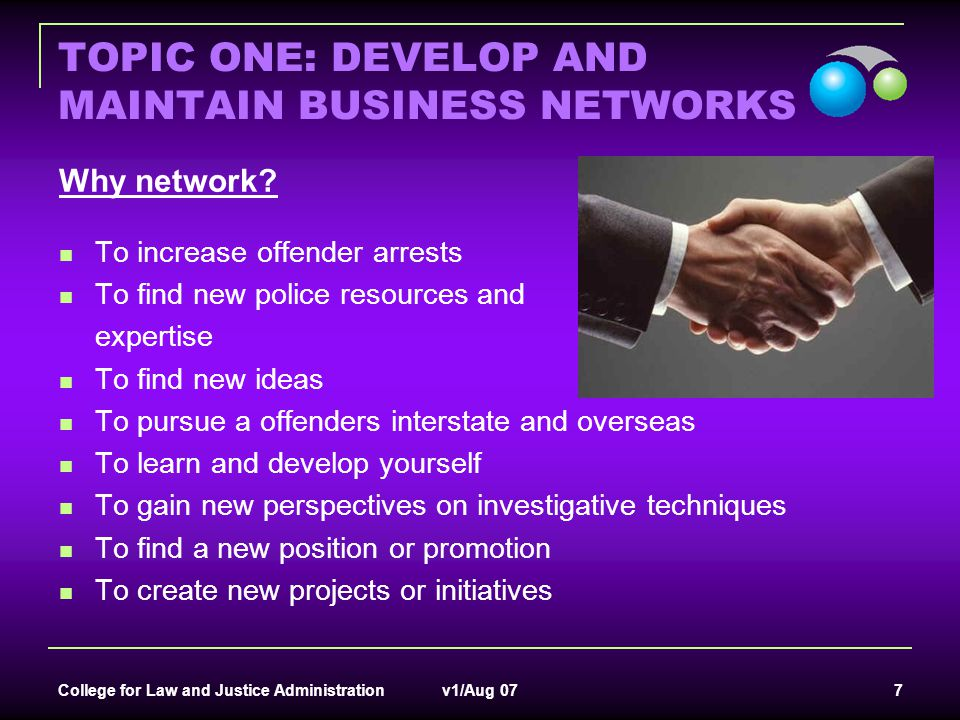 College for Law and Justice Administration v1/Aug 07 7 TOPIC ONE: DEVELOP AND MAINTAIN BUSINESS NETWORKS Why network? To increase offender arrests To