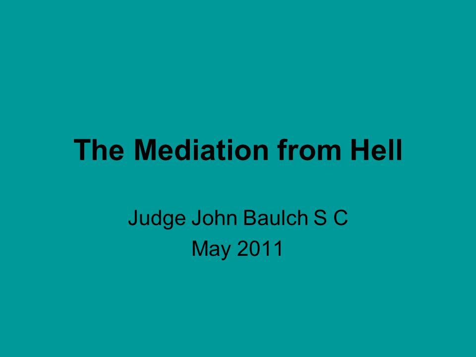 The Mediation from Hell Judge John Baulch S C May 2011