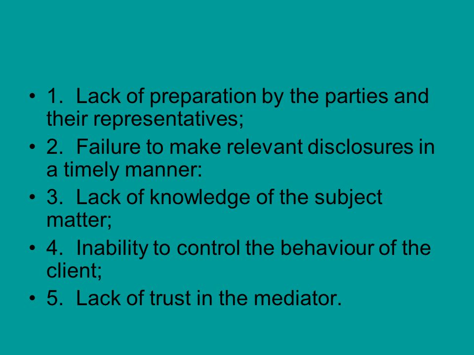 1.Lack of preparation by the parties and their representatives; 2.Failure to make relevant disclosures in a timely manner: 3.Lack of knowledge of the subject matter; 4.Inability to control the behaviour of the client; 5.Lack of trust in the mediator.