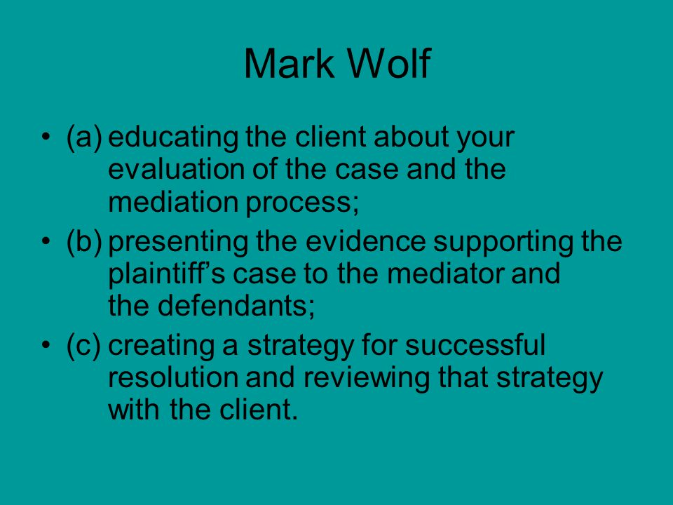 Mark Wolf (a)educating the client about your evaluation of the case and the mediation process; (b)presenting the evidence supporting the plaintiff's case to the mediator and the defendants; (c)creating a strategy for successful resolution and reviewing that strategy with the client.