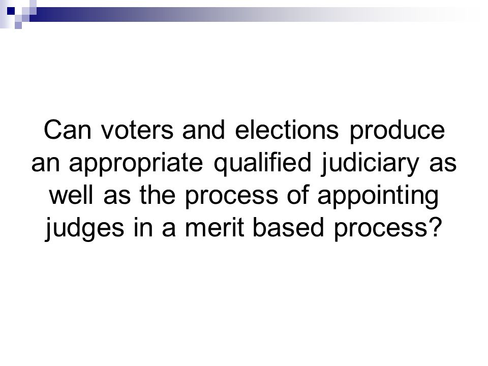Can voters and elections produce an appropriate qualified judiciary as well as the process of appointing judges in a merit based process