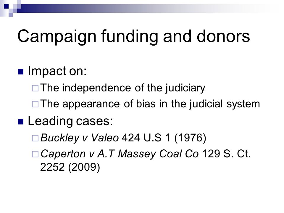 Campaign funding and donors Impact on:  The independence of the judiciary  The appearance of bias in the judicial system Leading cases:  Buckley v Valeo 424 U.S 1 (1976)  Caperton v A.T Massey Coal Co 129 S.