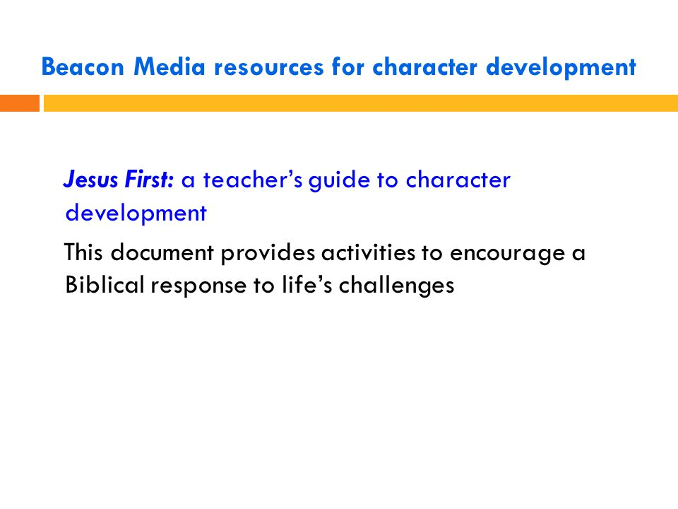 Beacon Media resources for character development Jesus First: a teacher's guide to character development This document provides activities to encourage a Biblical response to life's challenges