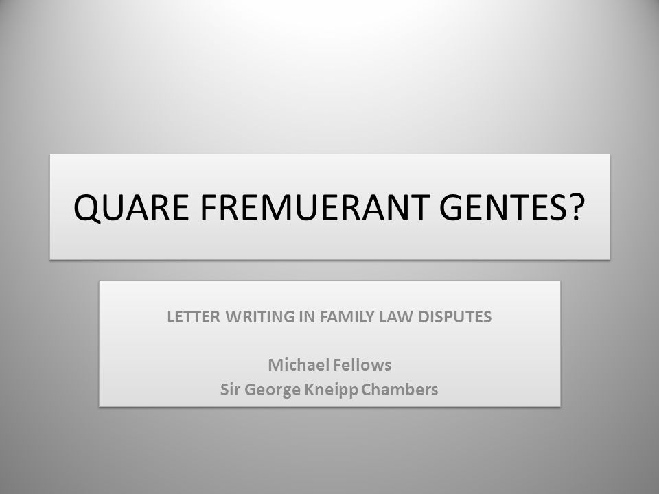 QUARE FREMUERANT GENTES? LETTER WRITING IN FAMILY LAW DISPUTES Michael Fellows Sir George Kneipp Chambers LETTER WRITING IN FAMILY LAW DISPUTES Michae