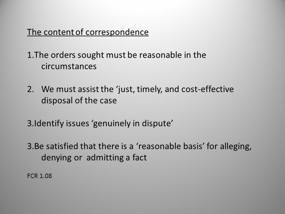 The content of correspondence 1.The orders sought must be reasonable in the circumstances 2.We must assist the 'just, timely, and cost-effective disposal of the case 3.Identify issues 'genuinely in dispute' 3.Be satisfied that there is a 'reasonable basis' for alleging, denying or admitting a fact FCR 1.08