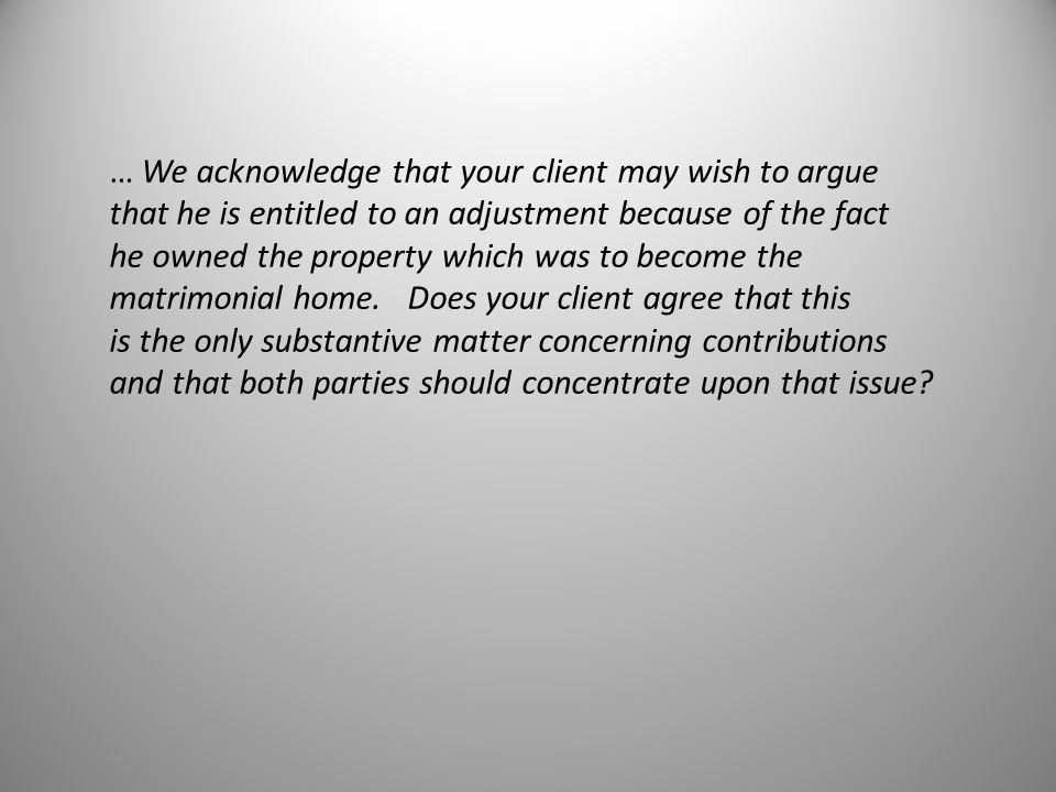 … We acknowledge that your client may wish to argue that he is entitled to an adjustment because of the fact he owned the property which was to become the matrimonial home.