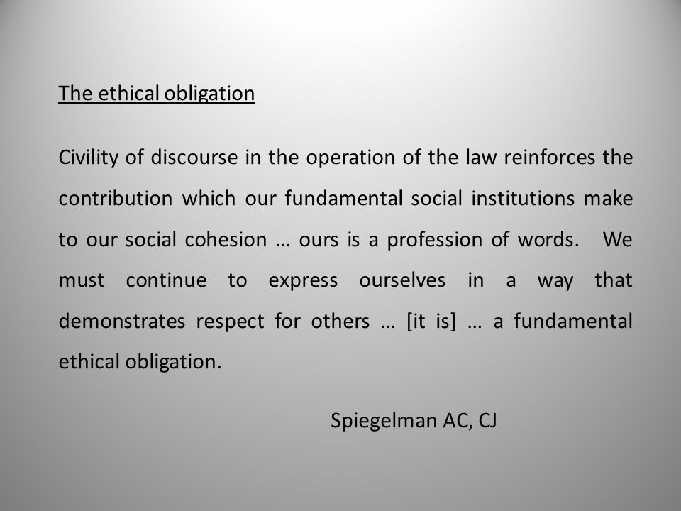 The ethical obligation Civility of discourse in the operation of the law reinforces the contribution which our fundamental social institutions make to our social cohesion … ours is a profession of words.