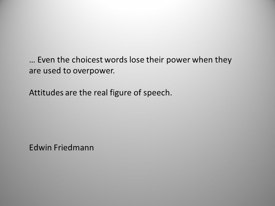 … Even the choicest words lose their power when they are used to overpower. Attitudes are the real figure of speech. Edwin Friedmann