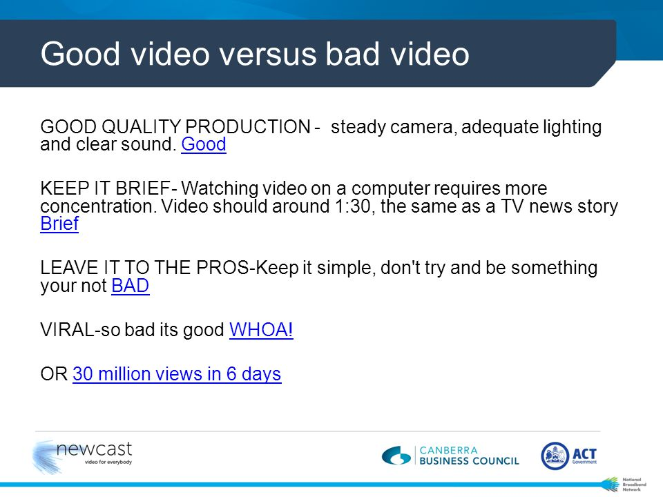 Good video versus bad video GOOD QUALITY PRODUCTION - steady camera, adequate lighting and clear sound.