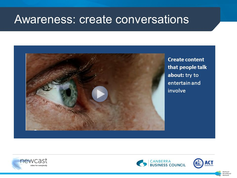 Awareness: create conversations Create content that people talk about: try to entertain and involve