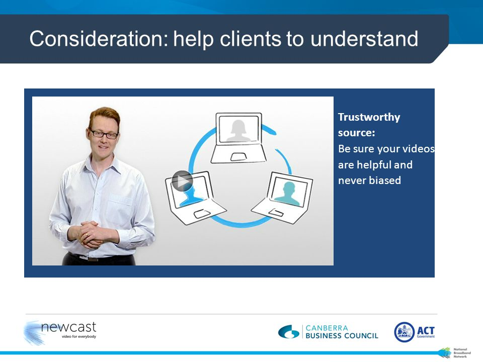 Consideration: help clients to understand Trustworthy source: Be sure your videos are helpful and never biased