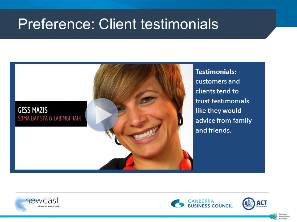 Preference: Client testimonials Testimonials: customers and clients tend to trust testimonials like they would advice from family and friends.
