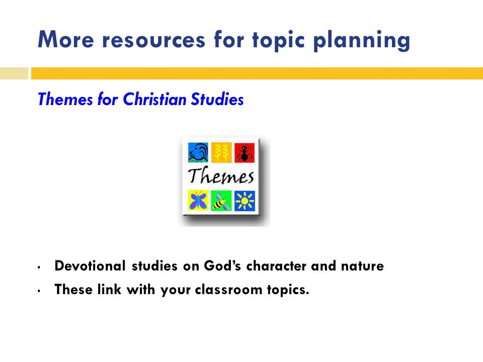 More resources for topic planning Themes for Christian Studies Devotional studies on God's character and nature These link with your classroom topics.