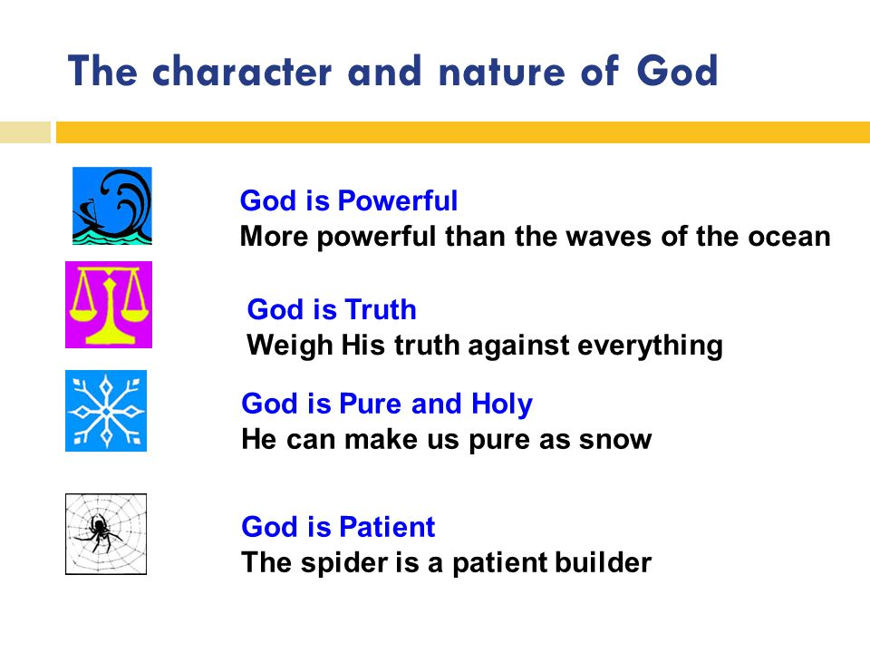 The character and nature of God God is Powerful More powerful than the waves of the ocean God is Truth Weigh His truth against everything God is Pure and Holy He can make us pure as snow God is Patient The spider is a patient builder