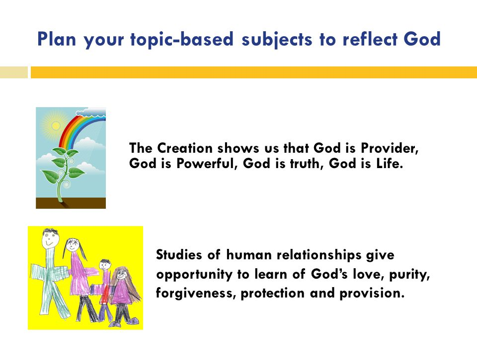 Plan your topic-based subjects to reflect God The Creation shows us that God is Provider, God is Powerful, God is truth, God is Life. Studies of human
