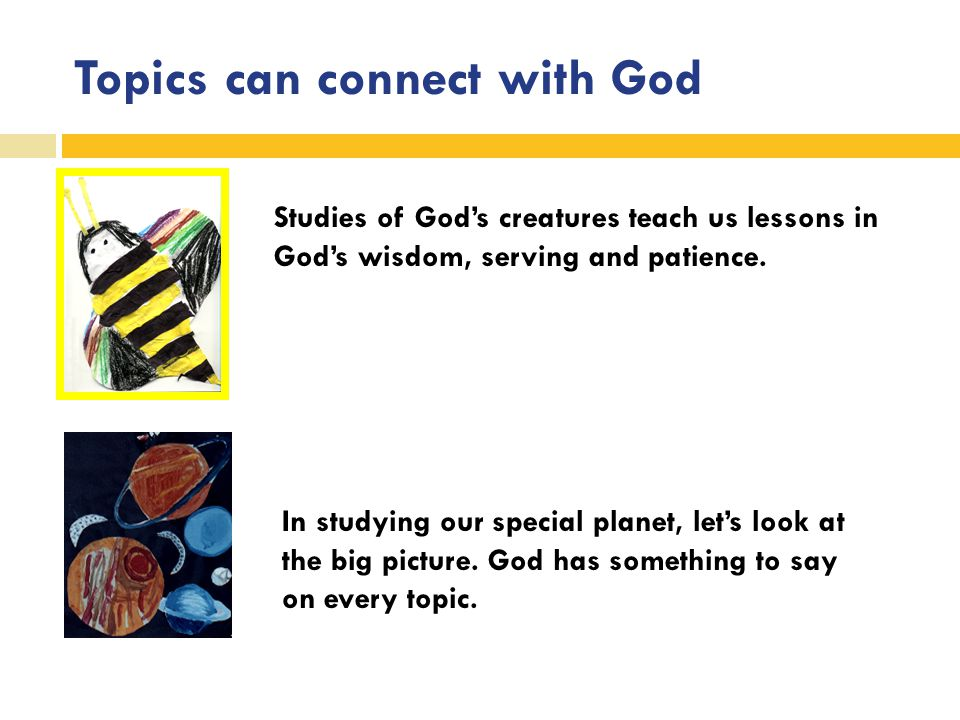 Topics can connect with God Studies of God's creatures teach us lessons in God's wisdom, serving and patience.