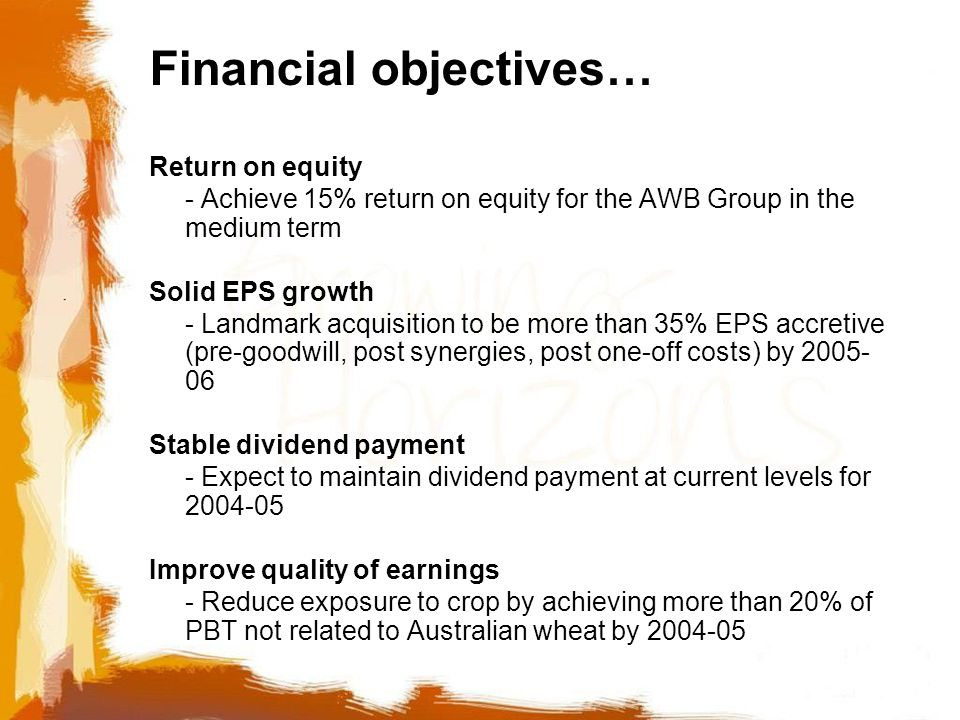 Financial objectives… Return on equity - Achieve 15% return on equity for the AWB Group in the medium term Solid EPS growth - Landmark acquisition to be more than 35% EPS accretive (pre-goodwill, post synergies, post one-off costs) by 2005- 06 Stable dividend payment - Expect to maintain dividend payment at current levels for 2004-05 Improve quality of earnings - Reduce exposure to crop by achieving more than 20% of PBT not related to Australian wheat by 2004-05