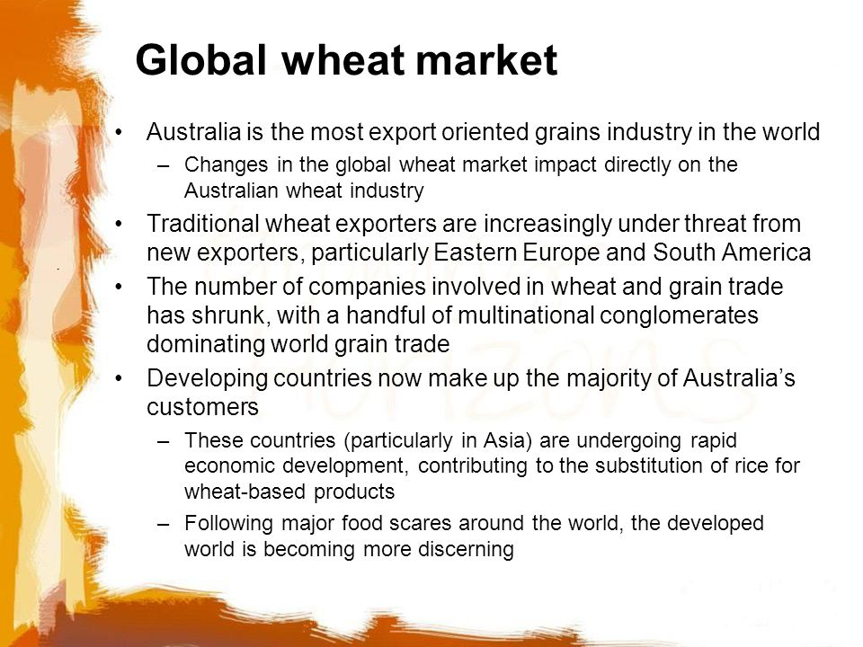 Global wheat market Australia is the most export oriented grains industry in the world –Changes in the global wheat market impact directly on the Australian wheat industry Traditional wheat exporters are increasingly under threat from new exporters, particularly Eastern Europe and South America The number of companies involved in wheat and grain trade has shrunk, with a handful of multinational conglomerates dominating world grain trade Developing countries now make up the majority of Australia's customers –These countries (particularly in Asia) are undergoing rapid economic development, contributing to the substitution of rice for wheat-based products –Following major food scares around the world, the developed world is becoming more discerning