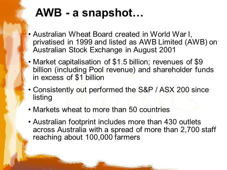 Australian Wheat Board created in World War I, privatised in 1999 and listed as AWB Limited (AWB) on Australian Stock Exchange in August 2001 Market capitalisation of $1.5 billion; revenues of $9 billion (including Pool revenue) and shareholder funds in excess of $1 billion Consistently out performed the S&P / ASX 200 since listing Markets wheat to more than 50 countries Australian footprint includes more than 430 outlets across Australia with a spread of more than 2,700 staff reaching about 100,000 farmers AWB - a snapshot…