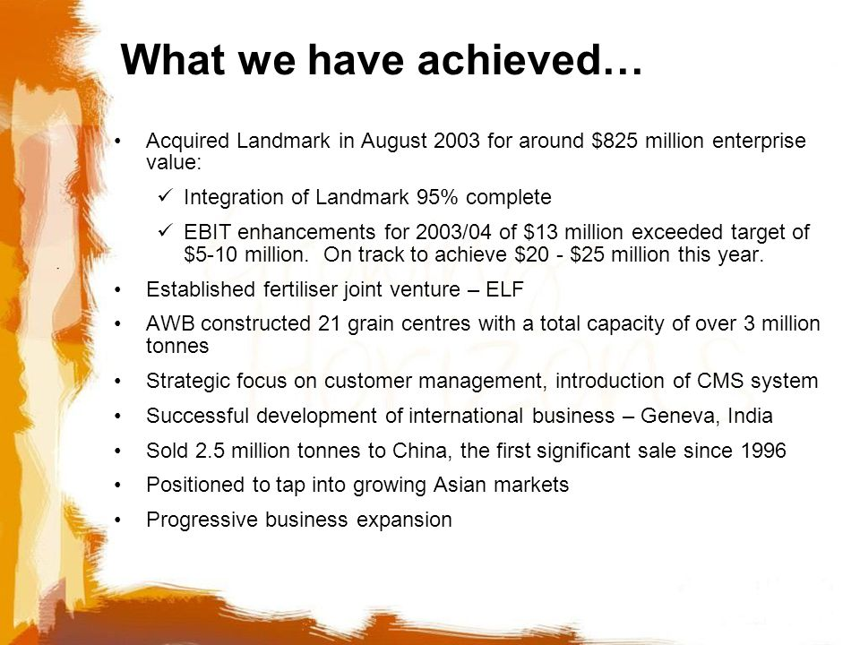 What we have achieved… Acquired Landmark in August 2003 for around $825 million enterprise value: Integration of Landmark 95% complete EBIT enhancements for 2003/04 of $13 million exceeded target of $5-10 million.