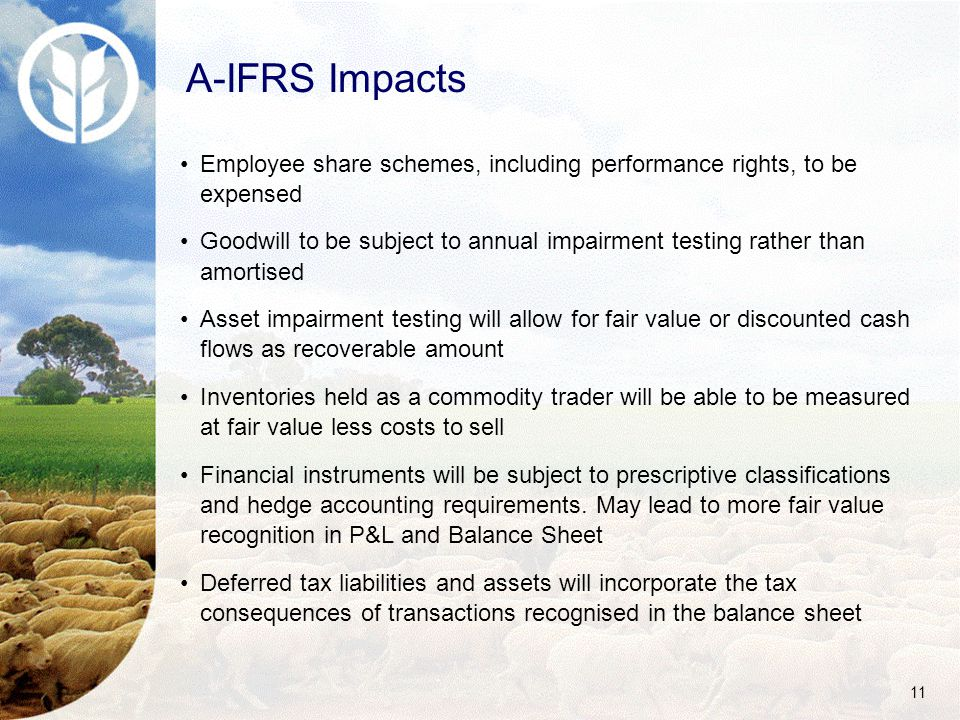 11 A-IFRS Impacts Employee share schemes, including performance rights, to be expensed Goodwill to be subject to annual impairment testing rather than amortised Asset impairment testing will allow for fair value or discounted cash flows as recoverable amount Inventories held as a commodity trader will be able to be measured at fair value less costs to sell Financial instruments will be subject to prescriptive classifications and hedge accounting requirements.