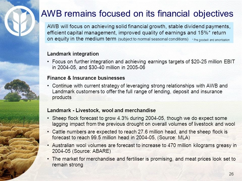 26 AWB remains focused on its financial objectives Landmark integration Focus on further integration and achieving earnings targets of $20-25 million EBIT in 2004-05, and $30-40 million in 2005-06 Finance & Insurance businesses Continue with current strategy of leveraging strong relationships with AWB and Landmark customers to offer the full range of lending, deposit and insurance products Landmark - Livestock, wool and merchandise Sheep flock forecast to grow 4.3% during 2004-05, though we do expect some lagging impact from the previous drought on overall volumes of livestock and wool Cattle numbers are expected to reach 27.6 million head, and the sheep flock is forecast to reach 99.5 million head in 2004-05, (Source: MLA) Australian wool volumes are forecast to increase to 470 million kilograms greasy in 2004-05 (Source: ABARE) The market for merchandise and fertiliser is promising, and meat prices look set to remain strong AWB will focus on achieving solid financial growth, stable dividend payments, efficient capital management, improved quality of earnings and 15%* return on equity in the medium term (subject to normal seasonal conditions) * Pre goodwill and amortisation