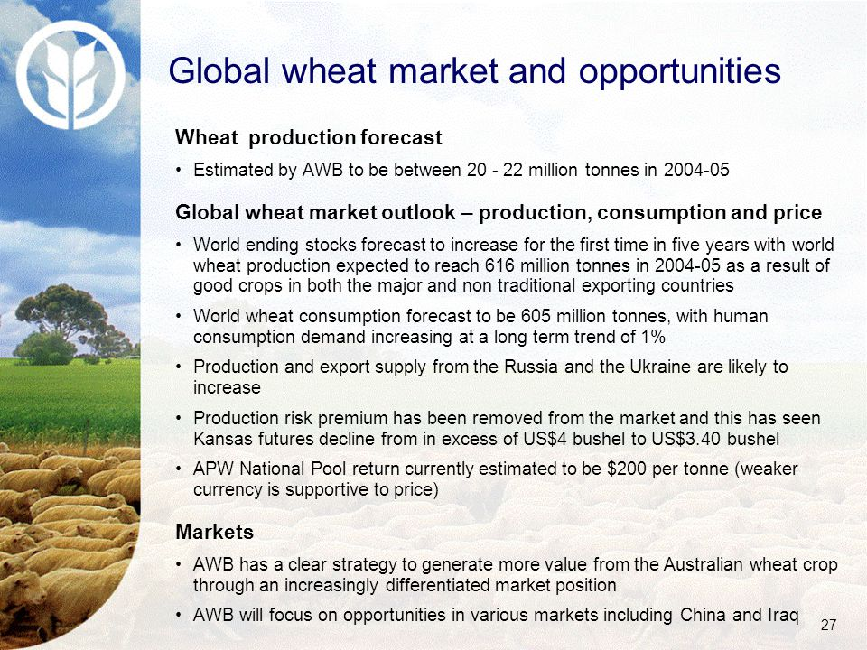 27 Wheat production forecast Estimated by AWB to be between 20 - 22 million tonnes in 2004-05 Global wheat market outlook – production, consumption and price World ending stocks forecast to increase for the first time in five years with world wheat production expected to reach 616 million tonnes in 2004-05 as a result of good crops in both the major and non traditional exporting countries World wheat consumption forecast to be 605 million tonnes, with human consumption demand increasing at a long term trend of 1% Production and export supply from the Russia and the Ukraine are likely to increase Production risk premium has been removed from the market and this has seen Kansas futures decline from in excess of US$4 bushel to US$3.40 bushel APW National Pool return currently estimated to be $200 per tonne (weaker currency is supportive to price) Markets AWB has a clear strategy to generate more value from the Australian wheat crop through an increasingly differentiated market position AWB will focus on opportunities in various markets including China and Iraq Global wheat market and opportunities