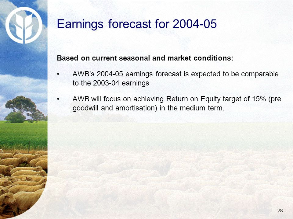 28 Earnings forecast for 2004-05 Based on current seasonal and market conditions: AWB's 2004-05 earnings forecast is expected to be comparable to the 2003-04 earnings AWB will focus on achieving Return on Equity target of 15% (pre goodwill and amortisation) in the medium term.